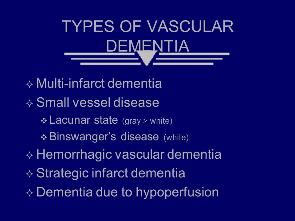 TYPES OF VASCULAR DEMENTIA  Multi-infarct dementia  Small vessel disease  Lacunar state (gray > white)  Binswanger's disease (white)  Hemorrhagic