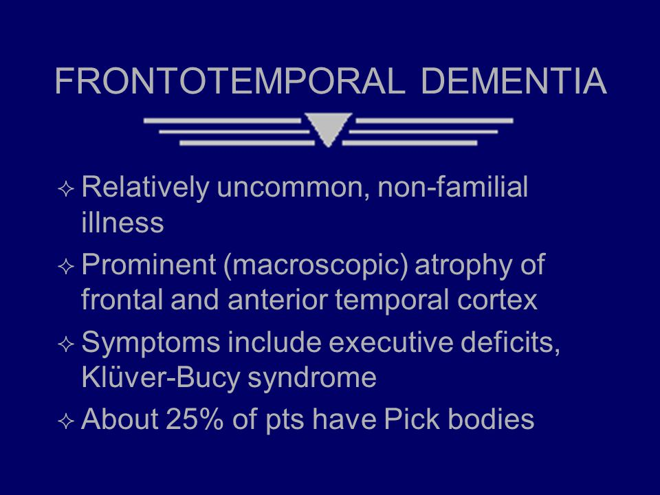 FRONTOTEMPORAL DEMENTIA  Relatively uncommon, non-familial illness  Prominent (macroscopic) atrophy of frontal and anterior temporal cortex  Symptoms include executive deficits, Klüver-Bucy syndrome  About 25% of pts have Pick bodies