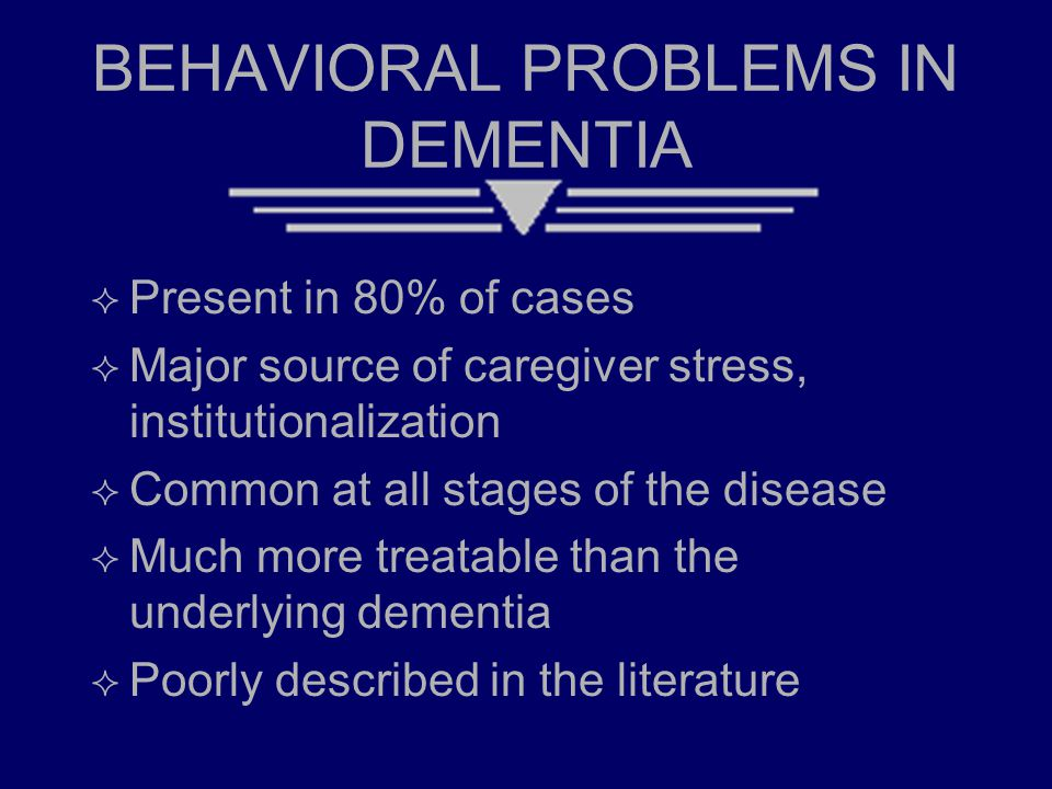 BEHAVIORAL PROBLEMS IN DEMENTIA  Present in 80% of cases  Major source of caregiver stress, institutionalization  Common at all stages of the disea