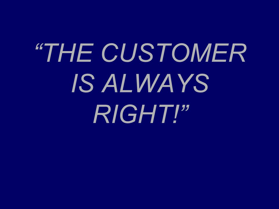 """THE CUSTOMER IS ALWAYS RIGHT!"""