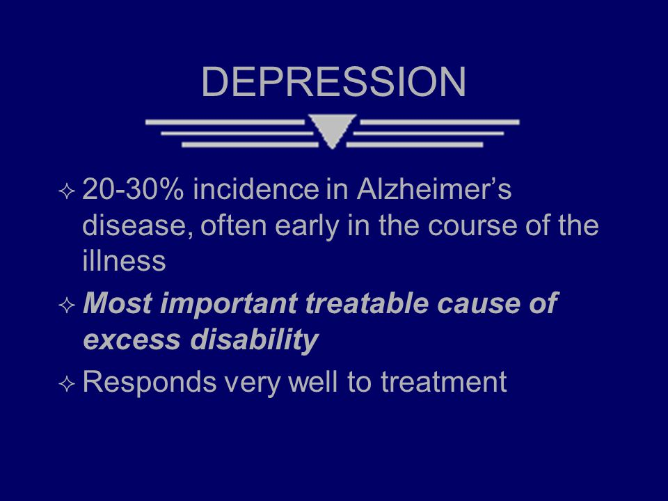 DEPRESSION  20-30% incidence in Alzheimer's disease, often early in the course of the illness  Most important treatable cause of excess disability  Responds very well to treatment