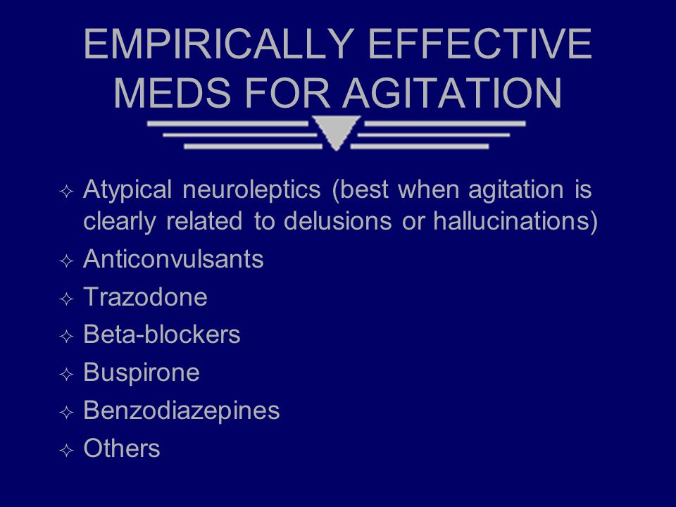 EMPIRICALLY EFFECTIVE MEDS FOR AGITATION  Atypical neuroleptics (best when agitation is clearly related to delusions or hallucinations)  Anticonvulsants  Trazodone  Beta-blockers  Buspirone  Benzodiazepines  Others