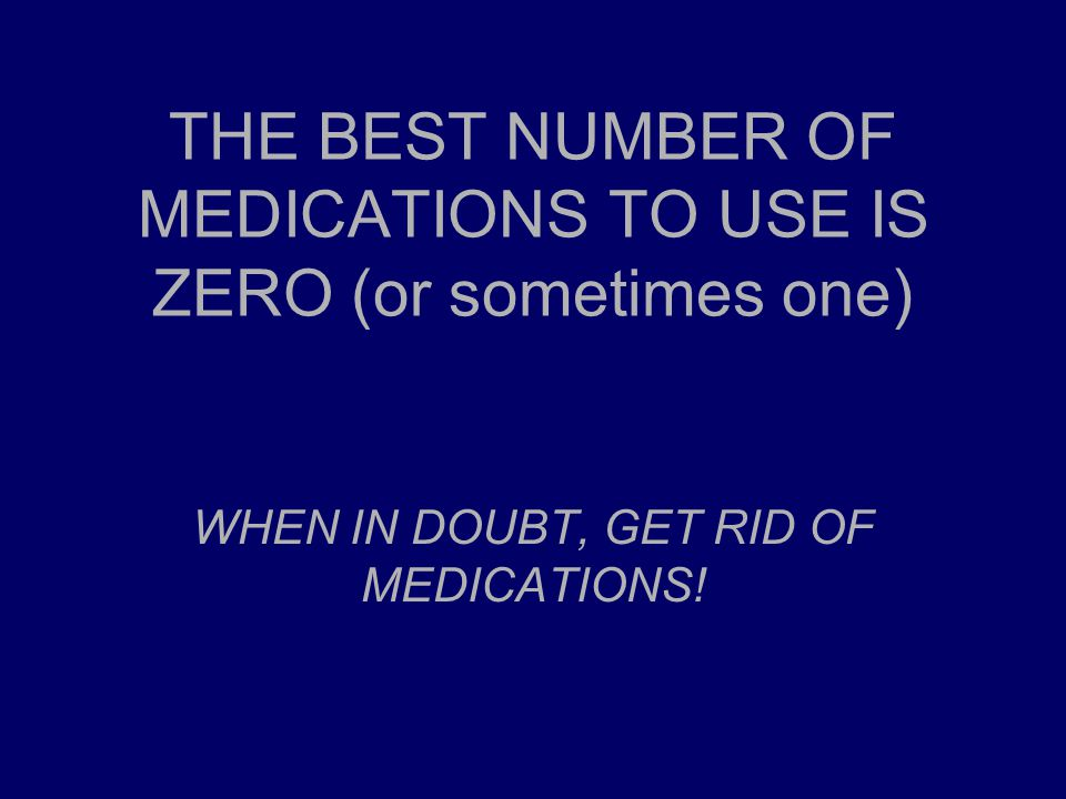 THE BEST NUMBER OF MEDICATIONS TO USE IS ZERO (or sometimes one) WHEN IN DOUBT, GET RID OF MEDICATIONS!