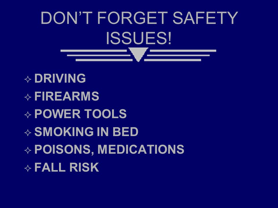 DON'T FORGET SAFETY ISSUES!  DRIVING  FIREARMS  POWER TOOLS  SMOKING IN BED  POISONS, MEDICATIONS  FALL RISK