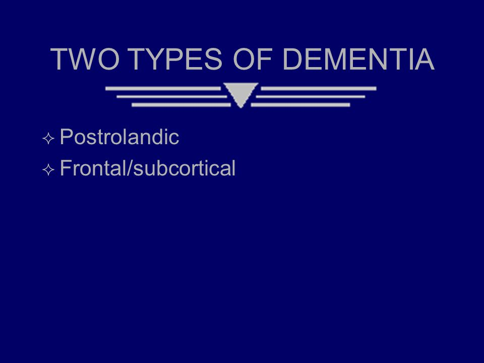 TWO TYPES OF DEMENTIA  Postrolandic  Frontal/subcortical