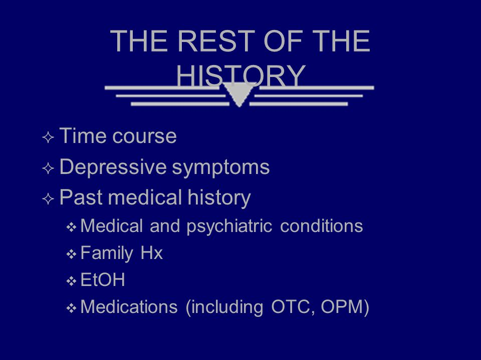 THE REST OF THE HISTORY  Time course  Depressive symptoms  Past medical history  Medical and psychiatric conditions  Family Hx  EtOH  Medications (including OTC, OPM)