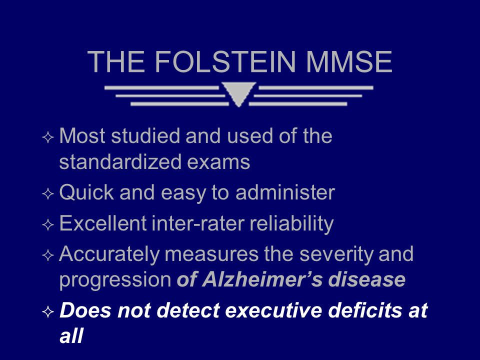 THE FOLSTEIN MMSE  Most studied and used of the standardized exams  Quick and easy to administer  Excellent inter-rater reliability  Accurately me