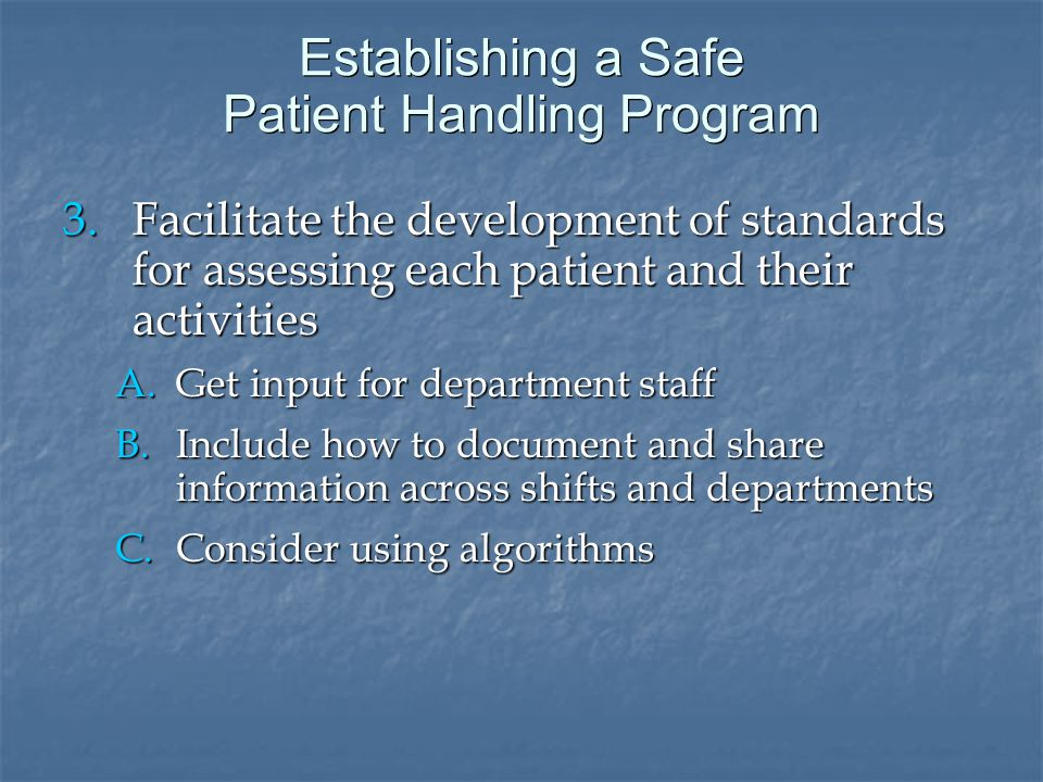 Establishing a Safe Patient Handling Program 3.Facilitate the development of standards for assessing each patient and their activities A.Get input for department staff B.Include how to document and share information across shifts and departments C.Consider using algorithms