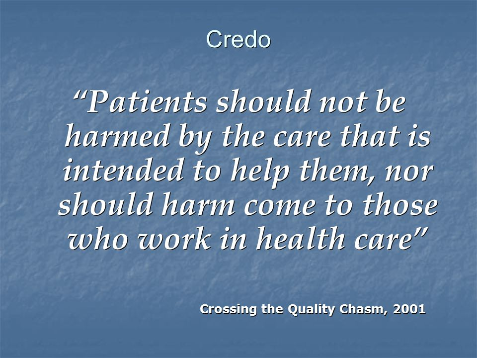 Credo Patients should not be harmed by the care that is intended to help them, nor should harm come to those who work in health care Crossing the Quality Chasm, 2001