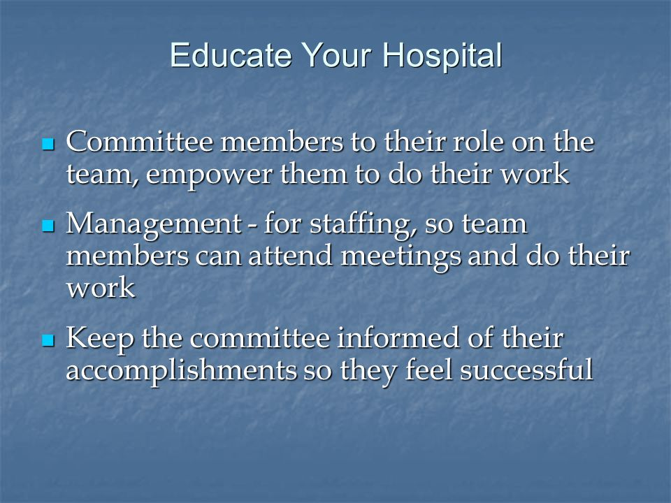 Educate Your Hospital Committee members to their role on the team, empower them to do their work Committee members to their role on the team, empower them to do their work Management - for staffing, so team members can attend meetings and do their work Management - for staffing, so team members can attend meetings and do their work Keep the committee informed of their accomplishments so they feel successful Keep the committee informed of their accomplishments so they feel successful