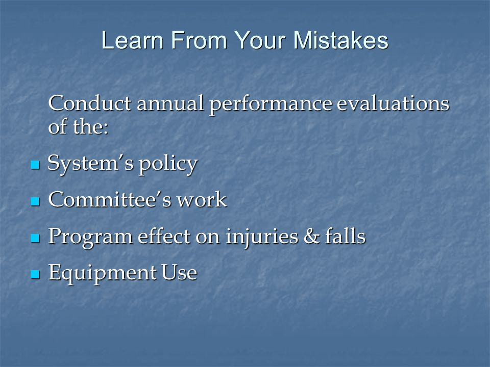 Learn From Your Mistakes Conduct annual performance evaluations of the: System's policy System's policy Committee's work Committee's work Program effect on injuries & falls Program effect on injuries & falls Equipment Use Equipment Use
