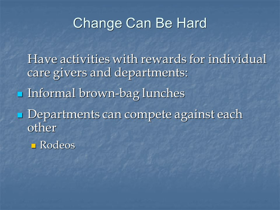 Change Can Be Hard Have activities with rewards for individual care givers and departments: Informal brown-bag lunches Informal brown-bag lunches Departments can compete against each other Departments can compete against each other Rodeos Rodeos