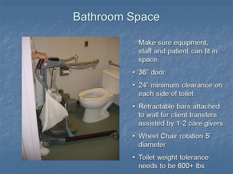 Bathroom Space Make sure equipment, staff and patient can fit in space.