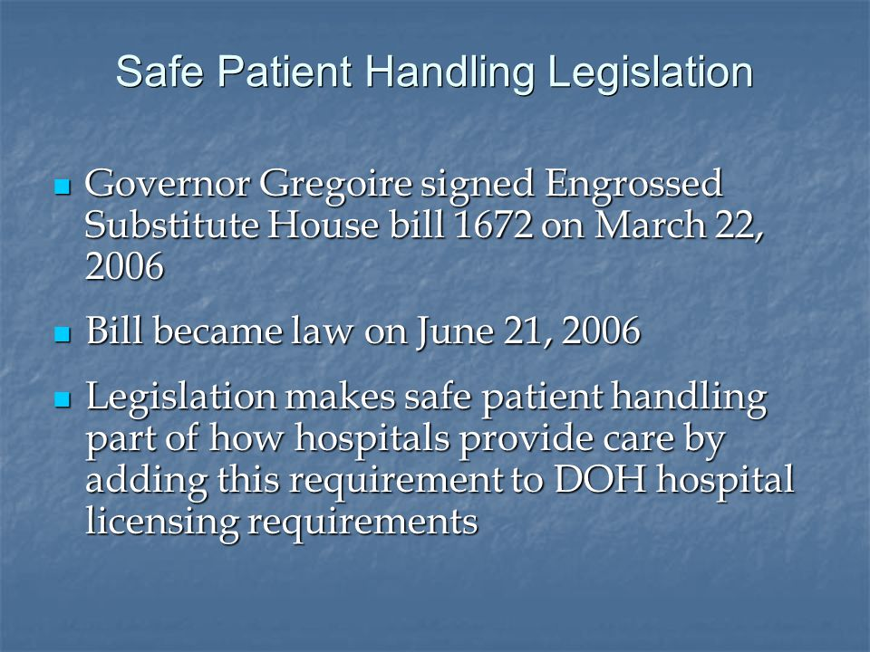 Safe Patient Handling Legislation Governor Gregoire signed Engrossed Substitute House bill 1672 on March 22, 2006 Governor Gregoire signed Engrossed Substitute House bill 1672 on March 22, 2006 Bill became law on June 21, 2006 Bill became law on June 21, 2006 Legislation makes safe patient handling part of how hospitals provide care by adding this requirement to DOH hospital licensing requirements Legislation makes safe patient handling part of how hospitals provide care by adding this requirement to DOH hospital licensing requirements