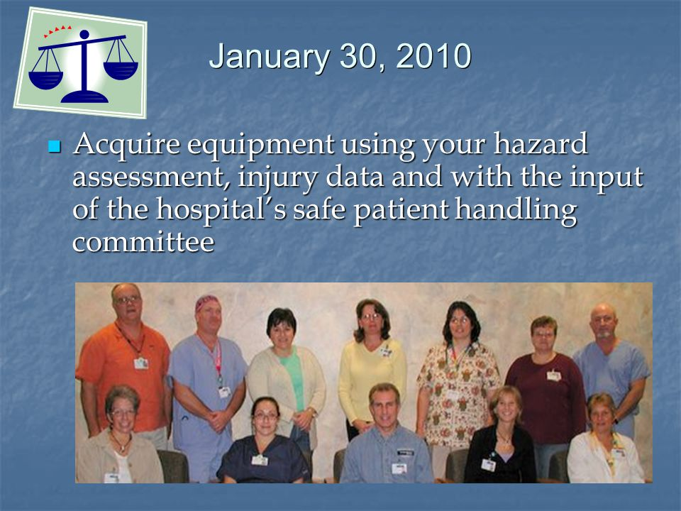 January 30, 2010 Acquire equipment using your hazard assessment, injury data and with the input of the hospital's safe patient handling committee Acquire equipment using your hazard assessment, injury data and with the input of the hospital's safe patient handling committee
