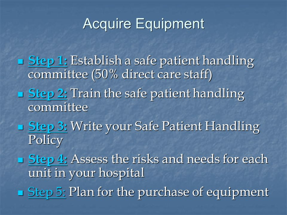 Acquire Equipment Step 1: Establish a safe patient handling committee (50% direct care staff) Step 1: Establish a safe patient handling committee (50% direct care staff) Step 1: Step 1: Step 2: Train the safe patient handling committee Step 2: Train the safe patient handling committee Step 2: Step 2: Step 3: Write your Safe Patient Handling Policy Step 3: Write your Safe Patient Handling Policy Step 3: Step 3: Step 4: Assess the risks and needs for each unit in your hospital Step 4: Assess the risks and needs for each unit in your hospital Step 4: Step 4: Step 5: Plan for the purchase of equipment Step 5: Plan for the purchase of equipment Step 5: Step 5: