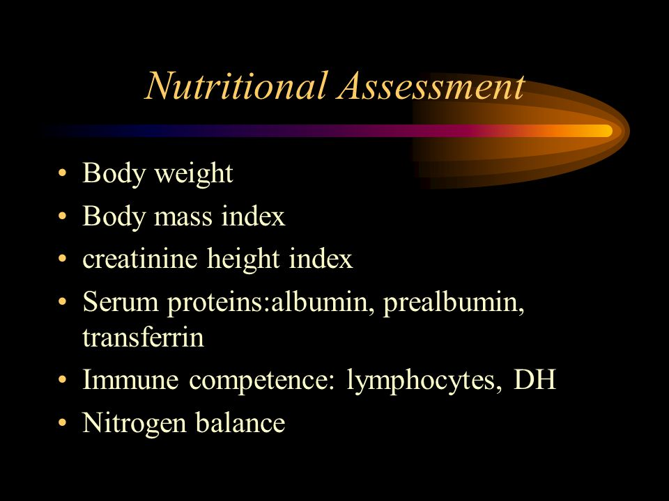 Nutritional Assessment Body weight Body mass index creatinine height index Serum proteins:albumin, prealbumin, transferrin Immune competence: lymphocytes, DH Nitrogen balance