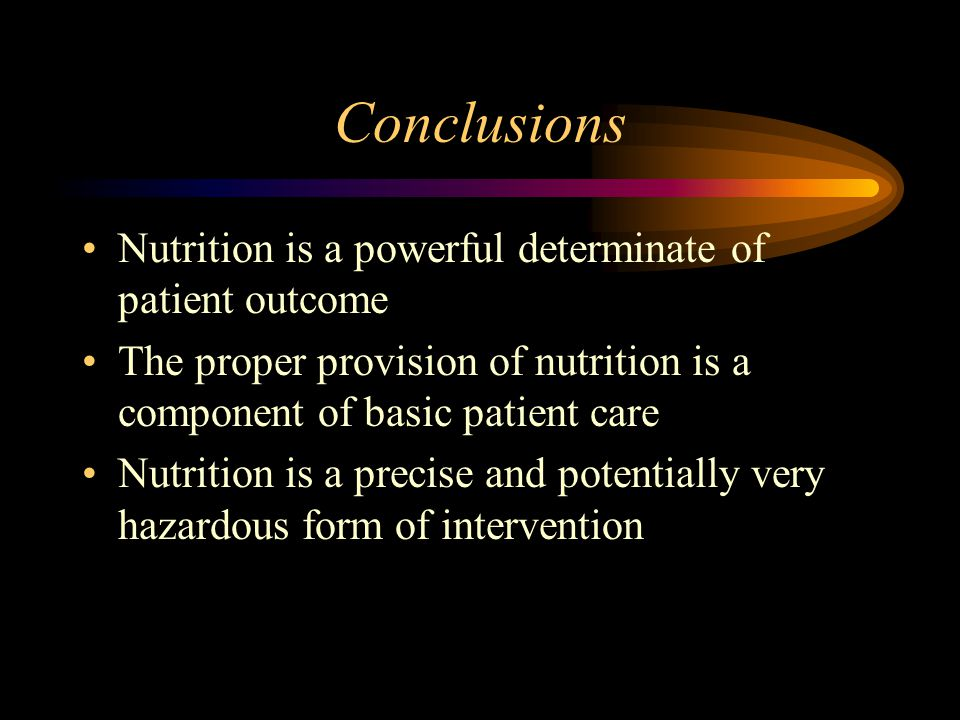 Conclusions Nutrition is a powerful determinate of patient outcome The proper provision of nutrition is a component of basic patient care Nutrition is a precise and potentially very hazardous form of intervention