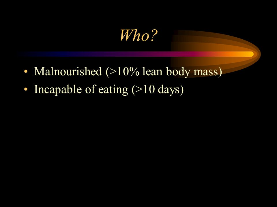 Who Malnourished (>10% lean body mass) Incapable of eating (>10 days)