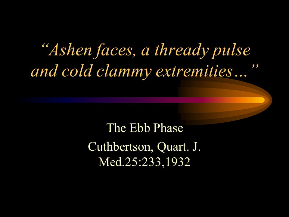 Ashen faces, a thready pulse and cold clammy extremities… The Ebb Phase Cuthbertson, Quart.