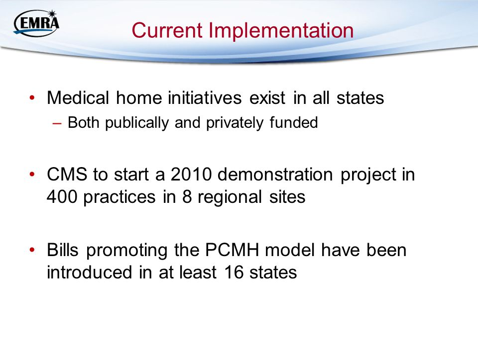 Current Implementation Medical home initiatives exist in all states –Both publically and privately funded CMS to start a 2010 demonstration project in 400 practices in 8 regional sites Bills promoting the PCMH model have been introduced in at least 16 states