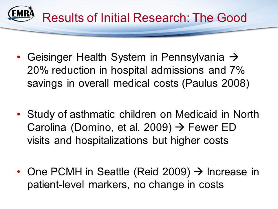 Results of Initial Research: The Good Geisinger Health System in Pennsylvania  20% reduction in hospital admissions and 7% savings in overall medical costs (Paulus 2008) Study of asthmatic children on Medicaid in North Carolina (Domino, et al.