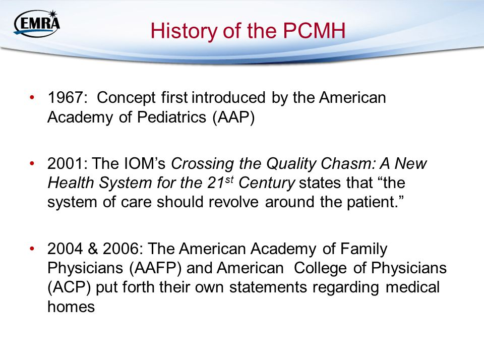 History of the PCMH 1967: Concept first introduced by the American Academy of Pediatrics (AAP) 2001: The IOM's Crossing the Quality Chasm: A New Health System for the 21 st Century states that the system of care should revolve around the patient. 2004 & 2006: The American Academy of Family Physicians (AAFP) and American College of Physicians (ACP) put forth their own statements regarding medical homes