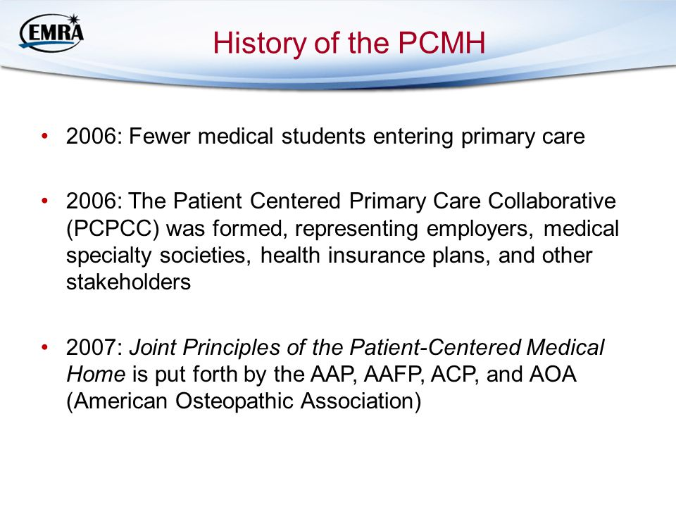 History of the PCMH 2006: Fewer medical students entering primary care 2006: The Patient Centered Primary Care Collaborative (PCPCC) was formed, representing employers, medical specialty societies, health insurance plans, and other stakeholders 2007: Joint Principles of the Patient-Centered Medical Home is put forth by the AAP, AAFP, ACP, and AOA (American Osteopathic Association)