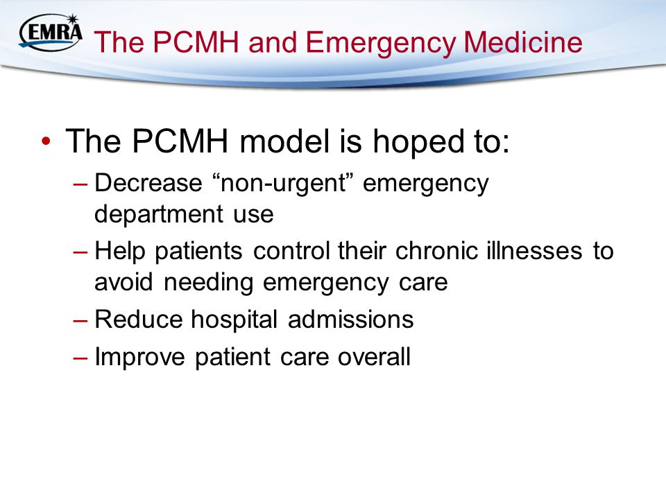 The PCMH and Emergency Medicine The PCMH model is hoped to: –Decrease non-urgent emergency department use –Help patients control their chronic illnesses to avoid needing emergency care –Reduce hospital admissions –Improve patient care overall