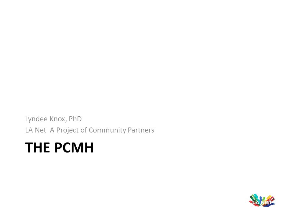 Presentation Outline Overview of the patient-centered medical home model PCMH recognition program Specialty Care Connections Growing support for the PCMH model Efforts to test the PCMH model Evaluations & Results on he PCMH ResourcesLA Area