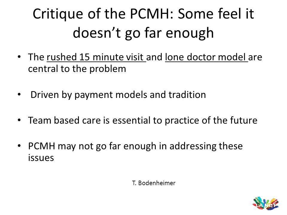Critique of the PCMH: Some feel it doesn't go far enough The rushed 15 minute visit and lone doctor model are central to the problem Driven by payment