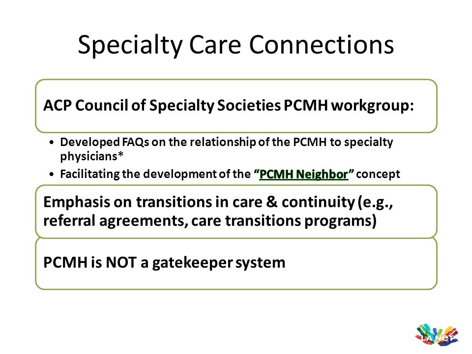Specialty Care Connections PCMH is NOT a gatekeeper system Emphasis on transitions in care & continuity (e.g., referral agreements, care transitions p