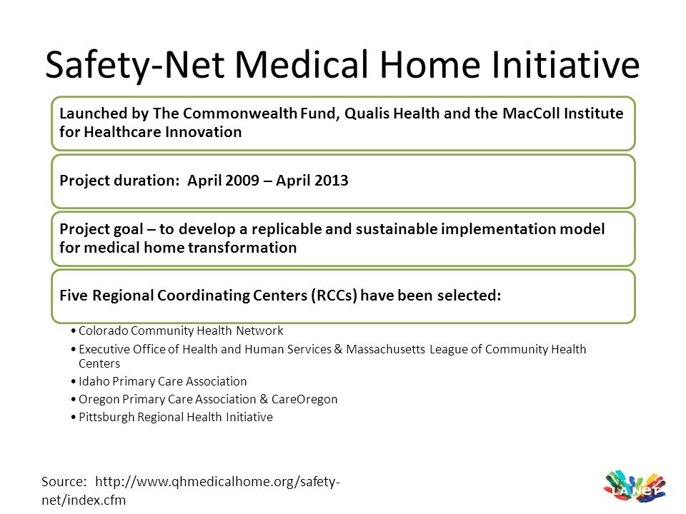 Safety-Net Medical Home Initiative Source: http://www.qhmedicalhome.org/safety- net/index.cfm Launched by The Commonwealth Fund, Qualis Health and the