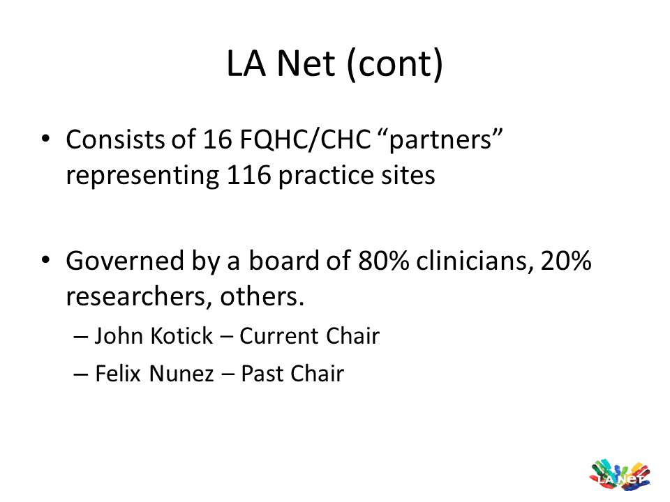 "LA Net (cont) Consists of 16 FQHC/CHC ""partners"" representing 116 practice sites Governed by a board of 80% clinicians, 20% researchers, others. – Joh"