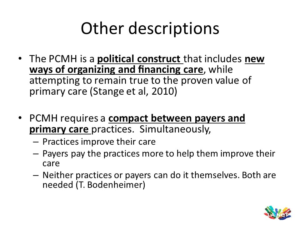Based on the Joint Principles Personal physician in physician-directed practice teams Whole person orientation responsible for care or arranging care for all health care needs Coordinated care, integrated across health care settings and community facilitated by registries, IT, HIE etc Quality and safety emphasis with EBM, point of care support, performance reporting, patient input Enhanced patient access to care through open scheduling, expanded hours, new option for communication Supported by payment structure that recognizes services and value Team-based care: NP/PA RN/LPN Medical Assistant Office Staff Care Coordinator Nutritionist/Educator Pharmacist Behavioral Health Case Manager Social Worker Community resources DM companies Others…