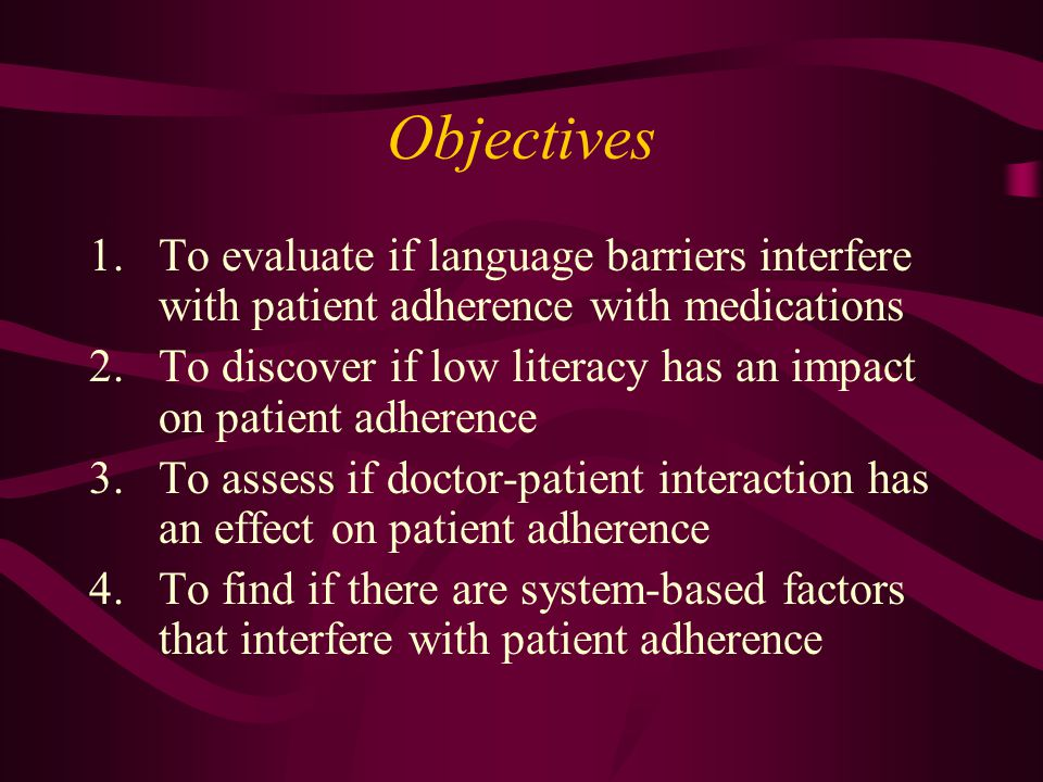 Objectives 1.To evaluate if language barriers interfere with patient adherence with medications 2.To discover if low literacy has an impact on patient adherence 3.To assess if doctor-patient interaction has an effect on patient adherence 4.To find if there are system-based factors that interfere with patient adherence