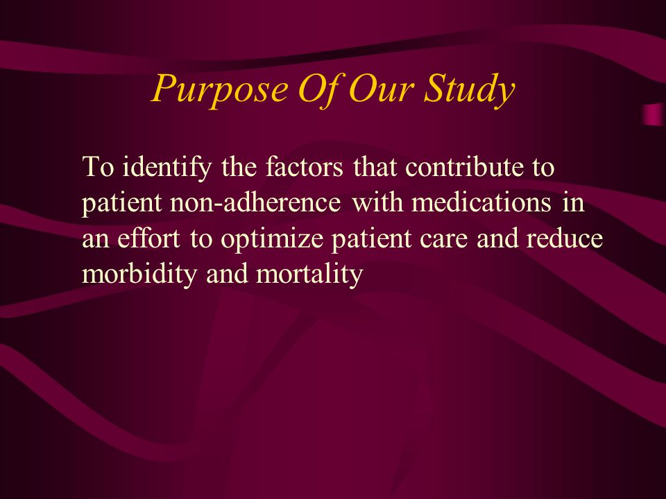 Purpose Of Our Study To identify the factors that contribute to patient non-adherence with medications in an effort to optimize patient care and reduc