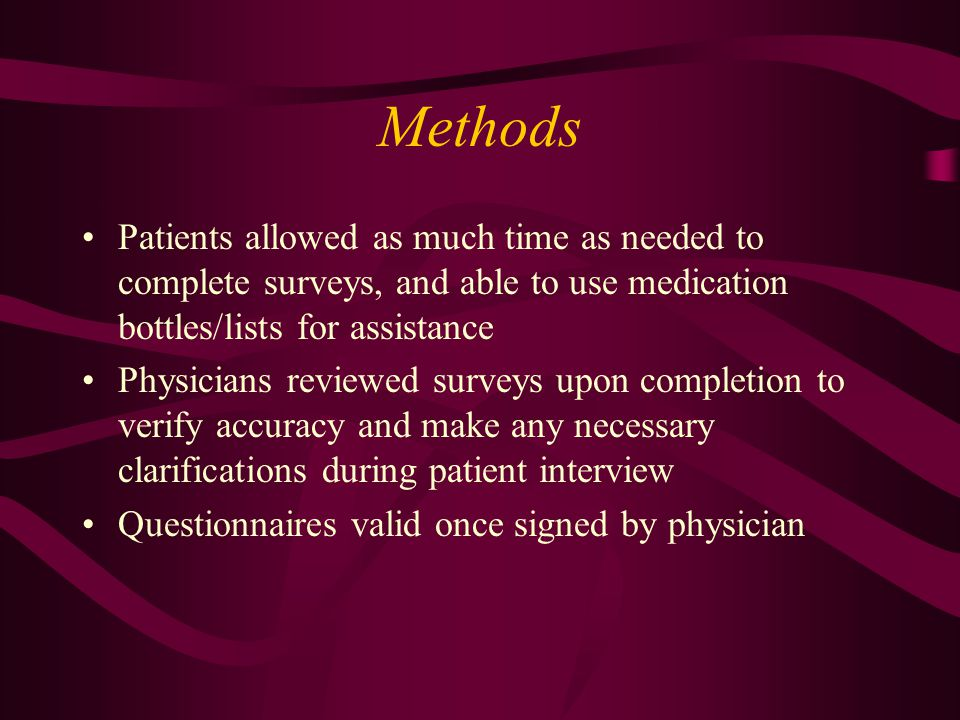 Methods Patients allowed as much time as needed to complete surveys, and able to use medication bottles/lists for assistance Physicians reviewed surveys upon completion to verify accuracy and make any necessary clarifications during patient interview Questionnaires valid once signed by physician