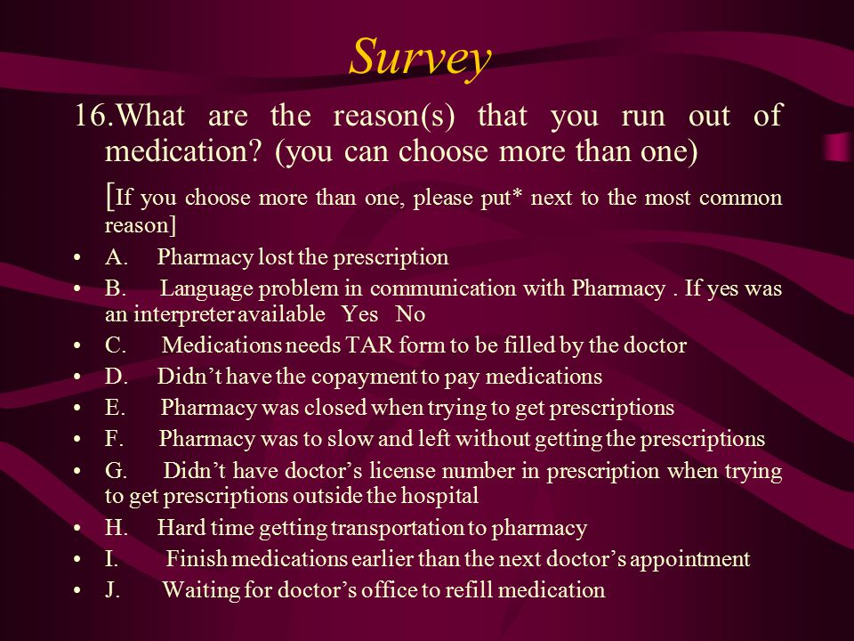 Survey 16.What are the reason(s) that you run out of medication? (you can choose more than one) [ If you choose more than one, please put* next to the