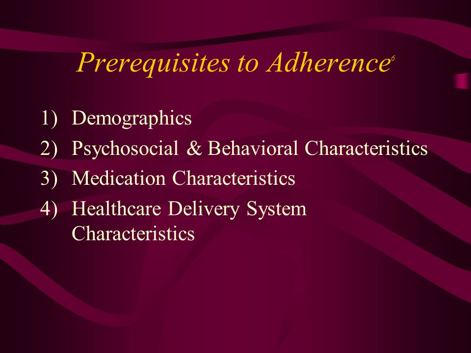 Prerequisites to Adherence 6 1)Demographics 2)Psychosocial & Behavioral Characteristics 3)Medication Characteristics 4)Healthcare Delivery System Char