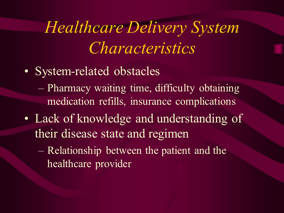 Healthcare Delivery System Characteristics System-related obstacles –Pharmacy waiting time, difficulty obtaining medication refills, insurance complic
