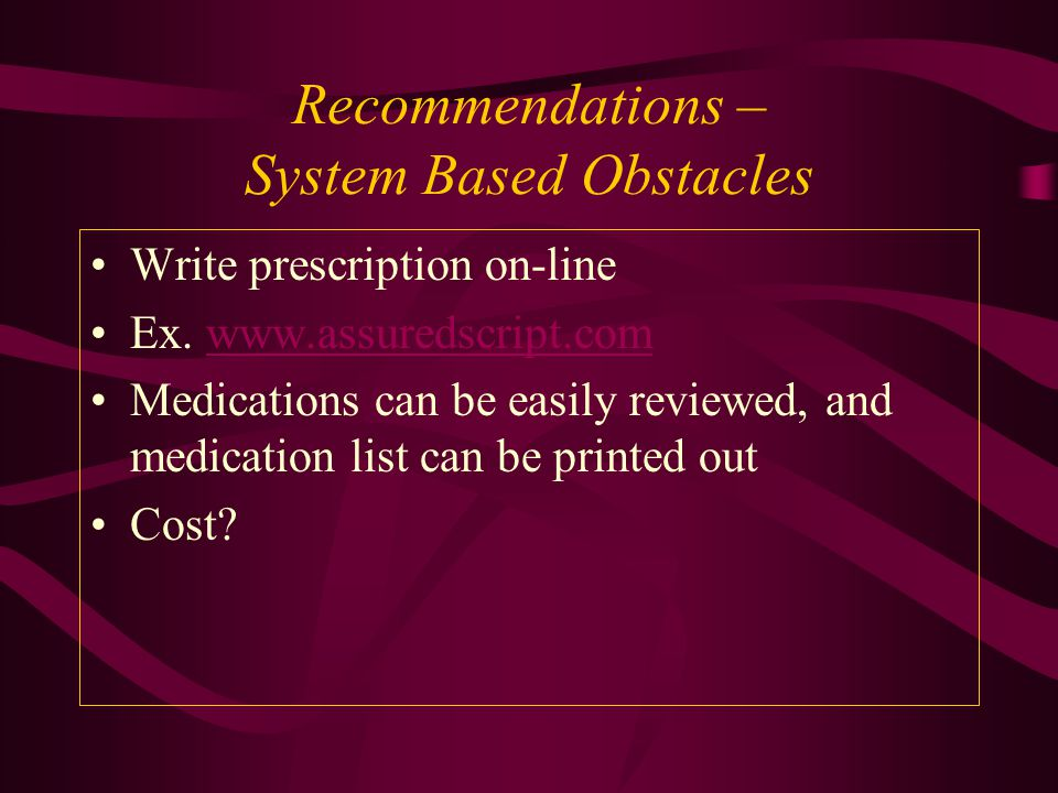 Recommendations – System Based Obstacles Write prescription on-line Ex. www.assuredscript.comwww.assuredscript.com Medications can be easily reviewed,