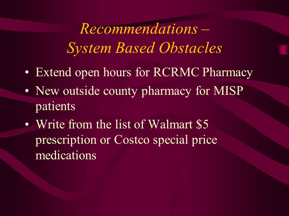 Recommendations – System Based Obstacles Extend open hours for RCRMC Pharmacy New outside county pharmacy for MISP patients Write from the list of Walmart $5 prescription or Costco special price medications
