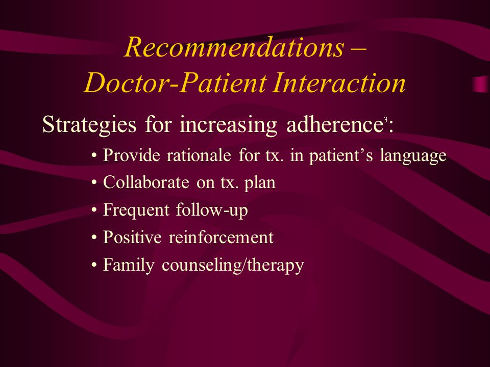Recommendations – Doctor-Patient Interaction Strategies for increasing adherence 3 : Provide rationale for tx.