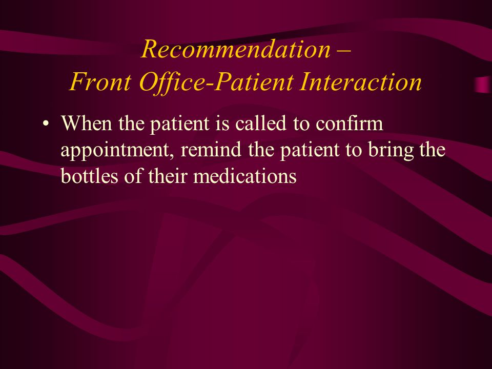 Recommendation – Front Office-Patient Interaction When the patient is called to confirm appointment, remind the patient to bring the bottles of their medications