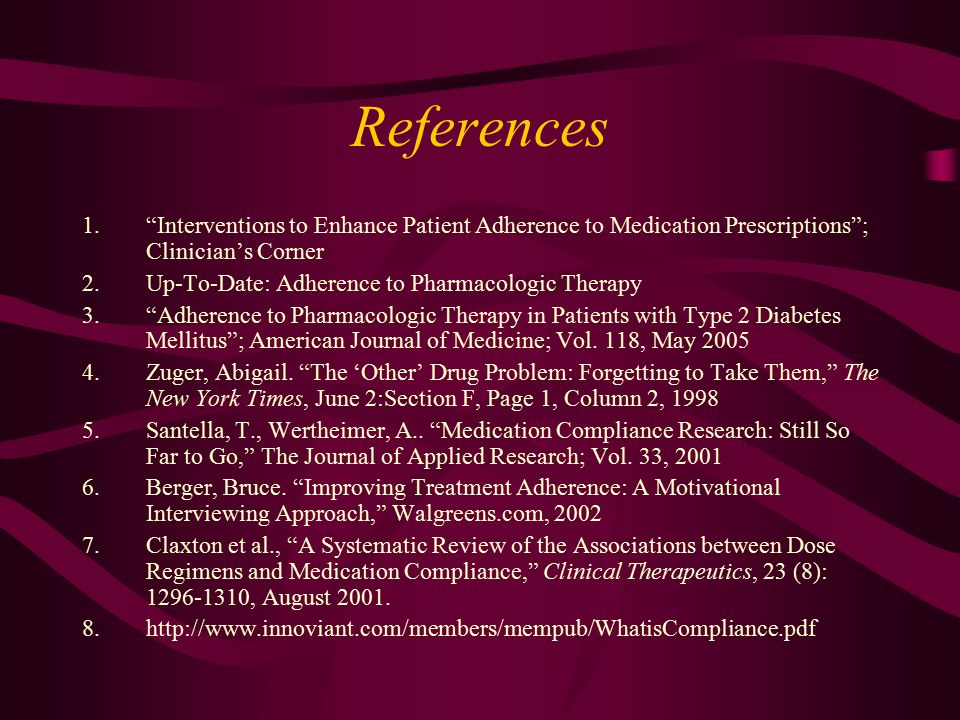 "References 1.""Interventions to Enhance Patient Adherence to Medication Prescriptions""; Clinician's Corner 2.Up-To-Date: Adherence to Pharmacologic The"