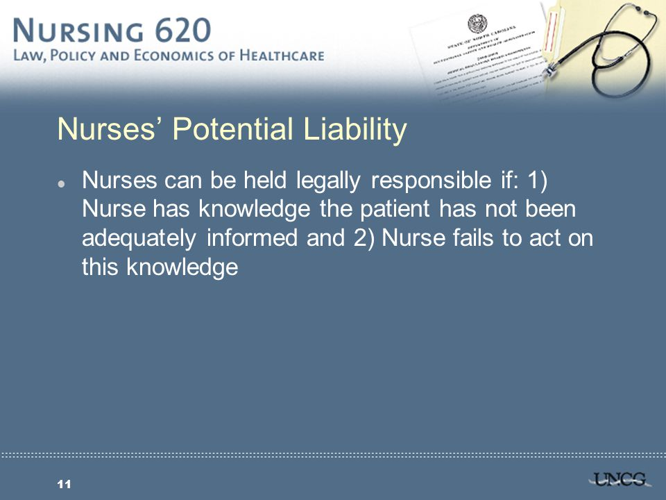 11 Nurses' Potential Liability l Nurses can be held legally responsible if: 1) Nurse has knowledge the patient has not been adequately informed and 2) Nurse fails to act on this knowledge