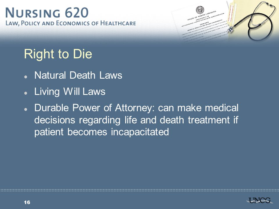 16 Right to Die l Natural Death Laws l Living Will Laws l Durable Power of Attorney: can make medical decisions regarding life and death treatment if patient becomes incapacitated