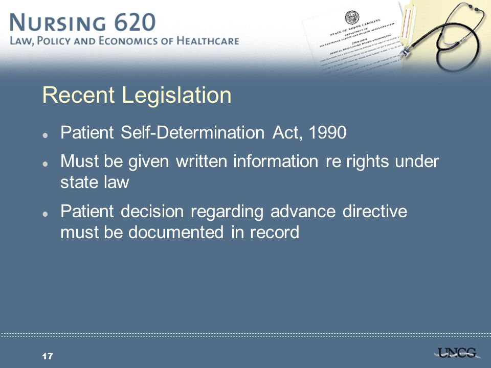 17 Recent Legislation l Patient Self-Determination Act, 1990 l Must be given written information re rights under state law l Patient decision regarding advance directive must be documented in record