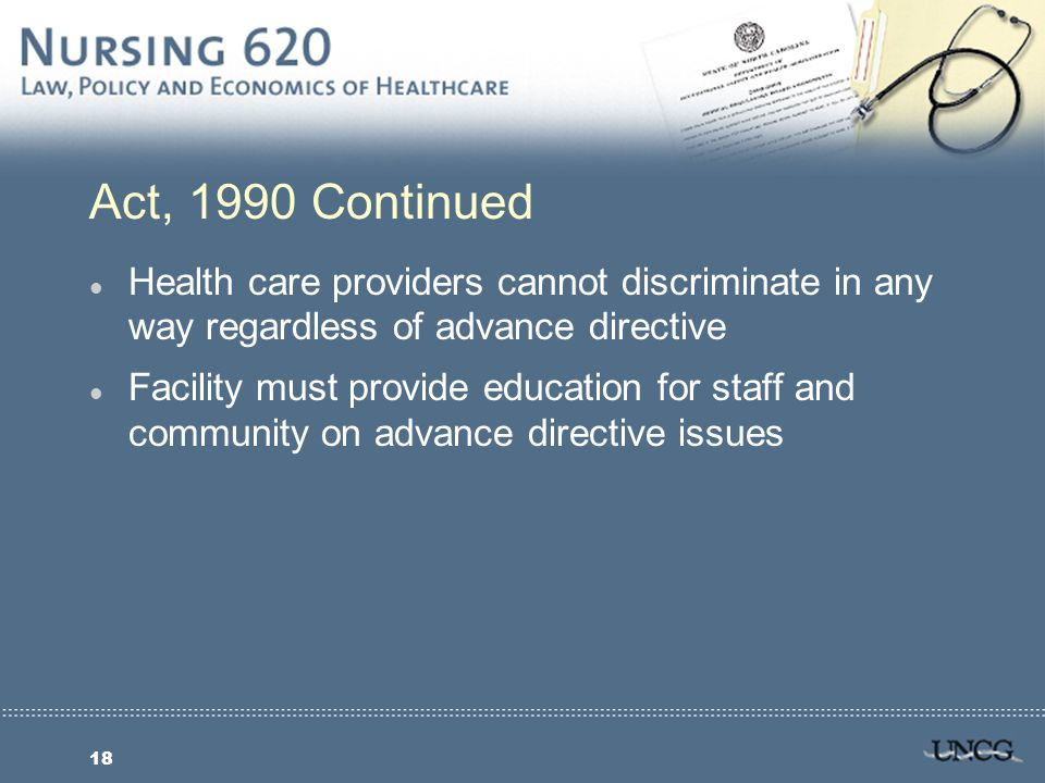 18 Act, 1990 Continued l Health care providers cannot discriminate in any way regardless of advance directive l Facility must provide education for staff and community on advance directive issues